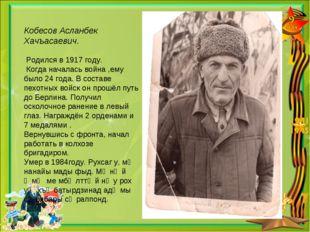 Кобесов Асланбек Хачъасаевич. Родился в 1917 году. Когда началась война ,ему