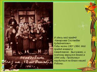 И здесь мой прадед -Камарзаев Сосланбек Кудайнатович. Годы жизни 1907-1964. М