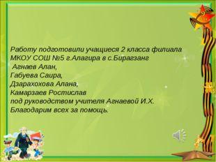 Работу подготовили учащиеся 2 класса филиала МКОУ СОШ №5 г.Алагира в с.Бирагз