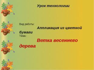Вид работы: Аппликация из цветной бумаги Тема : Ветка весеннего дерева Урок т
