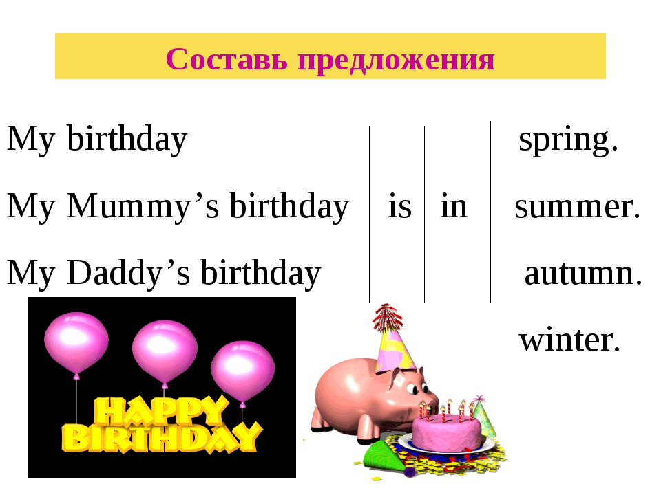 Составь предложения My birthday spring. My Mummy's birthday is in summer. My...
