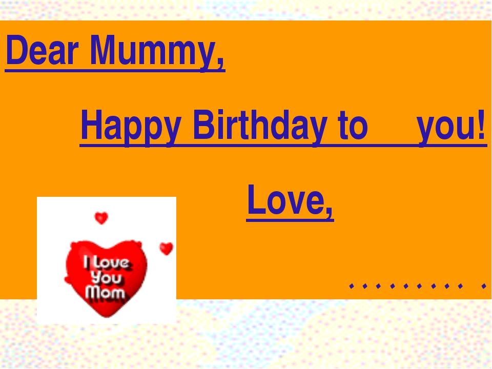 Dear Mummy, Happy Birthday to you!  Love,  ……… .