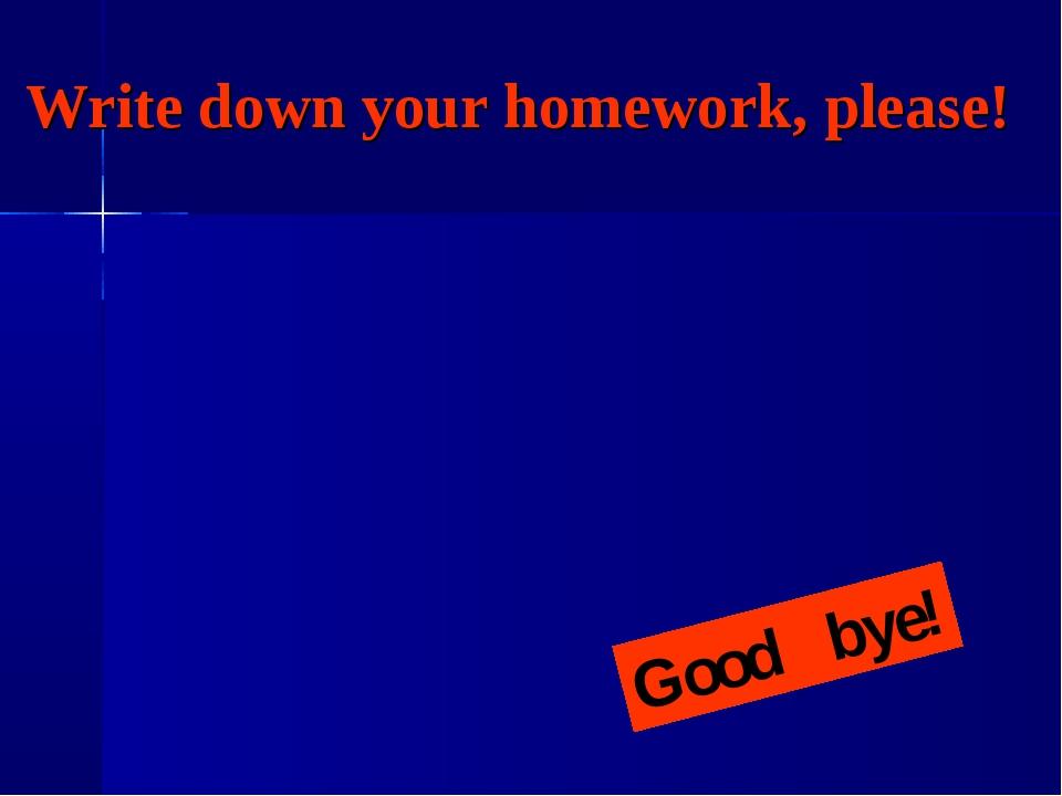 Write down your homework, please! Good bye!