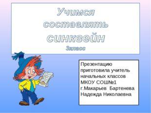 Презентацию приготовила учитель начальных классов МКОУ СОШ№1 г.Макарьев Барте