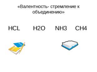 «Валентность- стремление к объединению» HCL H2O NH3 CH4