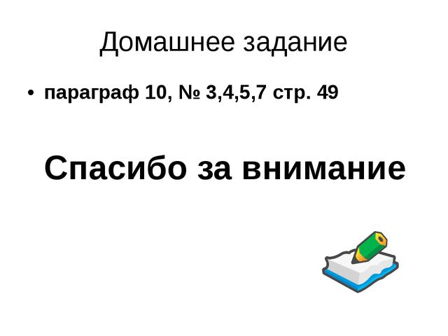 Домашнее задание параграф 10, № 3,4,5,7 стр. 49 Спасибо за внимание