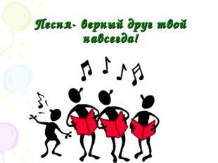 Песня- верный друг твой навсегда!