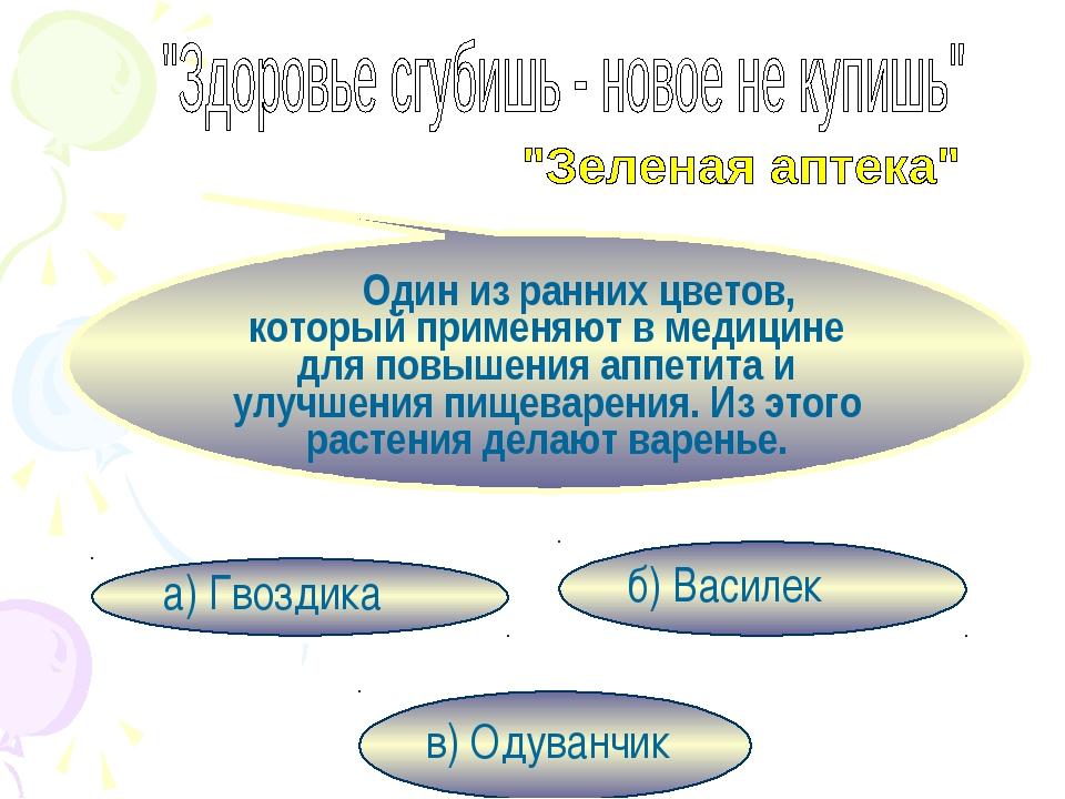 в) Одуванчик б) Василек а) Гвоздика Один из ранних цветов, который применяют...