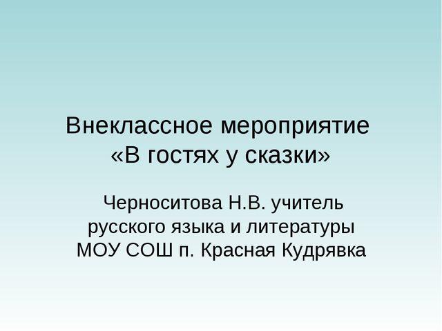 Внеклассное мероприятие «В гостях у сказки» Черноситова Н.В. учитель русского...