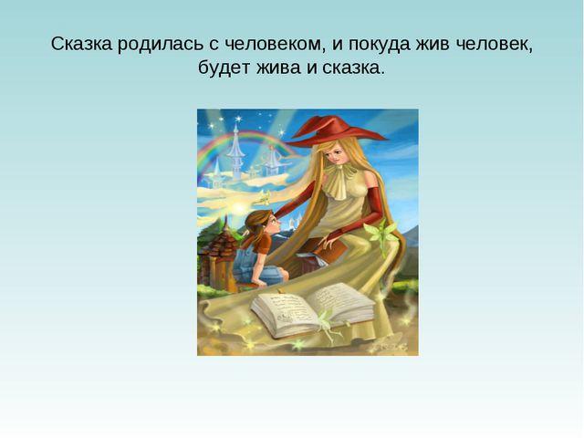 Сказка родилась с человеком, и покуда жив человек, будет жива и сказка.