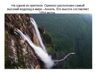 На одном из притоков Ориноко расположен самый высокий водопад в мире –Анхель.
