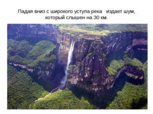Падая вниз с широкого уступа река издает шум, который слышен на 30 км.