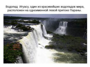 Водопад Игуасу, один из красивейших водопадов мира, расположен на одноименной