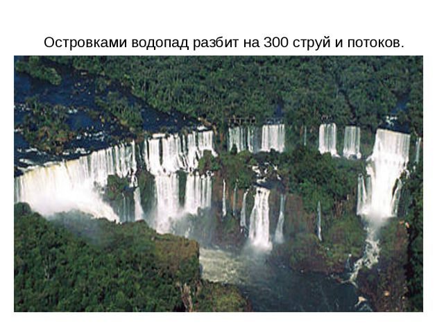Островками водопад разбит на 300 струй и потоков.