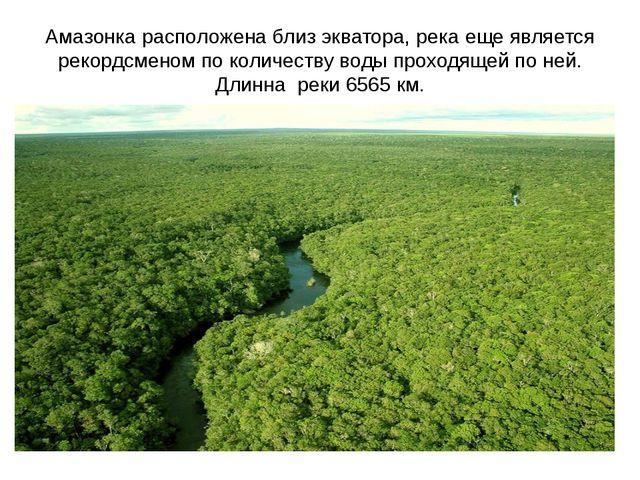 Амазонка расположена близ экватора, река еще является рекордсменом по количес...