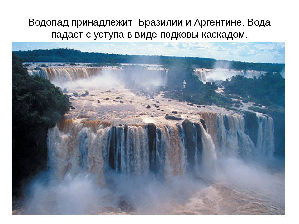 Водопад принадлежит Бразилии и Аргентине. Вода падает с уступа в виде подковы...