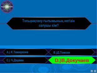 Топырақтану ғылымының негізін салушы кім? A.) К.Тимирязев B.)Д.Томсон C.) Ч.Д