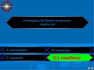 Ағзалардың бір-бірімен қосарланып тіршілік етуі A.) метаморфоз B.) симметрия