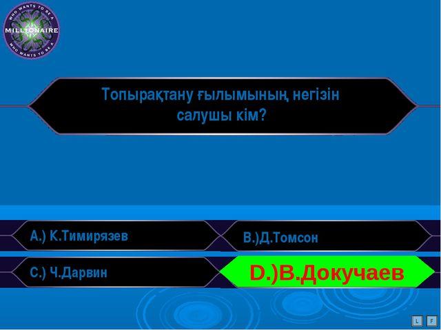 Топырақтану ғылымының негізін салушы кім? A.) К.Тимирязев B.)Д.Томсон C.) Ч.Д...