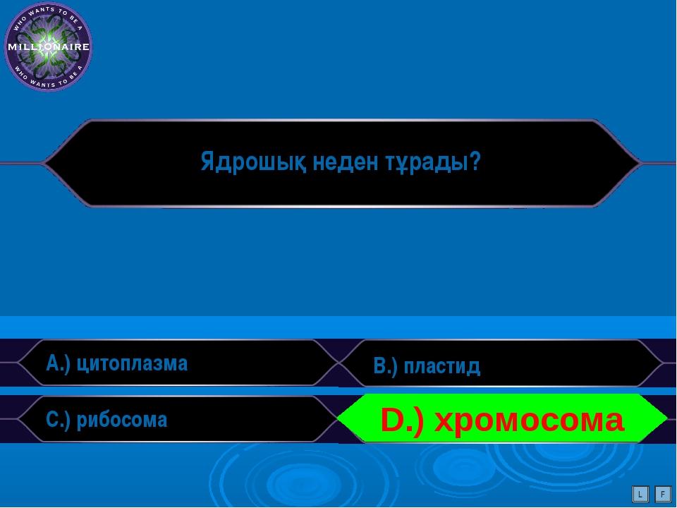 Ядрошық неден тұрады? A.) цитоплазма B.) пластид C.) рибосома D.) сілті L F D...