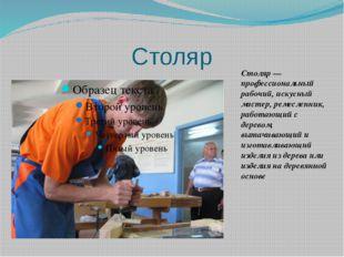 Столяр Столяр— профессиональный рабочий, искусный мастер,ремесленник, работ