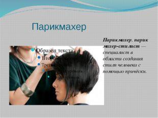 Парикмахер Парикмахер,парикмахер-стилист— специалист в области создания