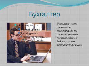 Бухгалтер Бухгалтер - это специалист, работающий по системе учёта в соответст