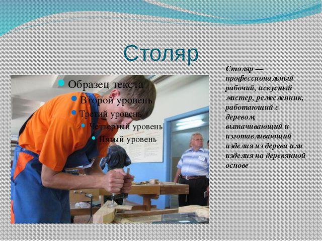 Столяр Столяр— профессиональный рабочий, искусный мастер,ремесленник, работ...