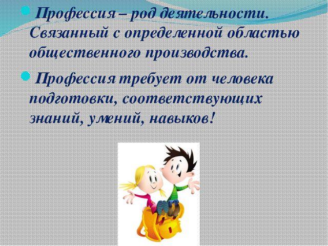 Профессия – род деятельности. Связанный с определенной областью общественного...