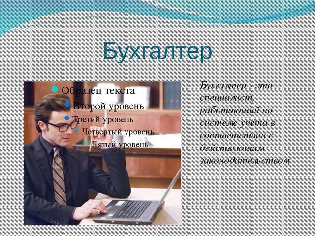 Бухгалтер Бухгалтер - это специалист, работающий по системе учёта в соответст...