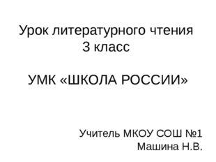 Урок литературного чтения 3 класс УМК «ШКОЛА РОССИИ» Учитель МКОУ СОШ №1 Маши