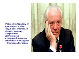 Родился я неподалеку от Красноярска в 1924 году, в селе Овсянка…» В семь лет