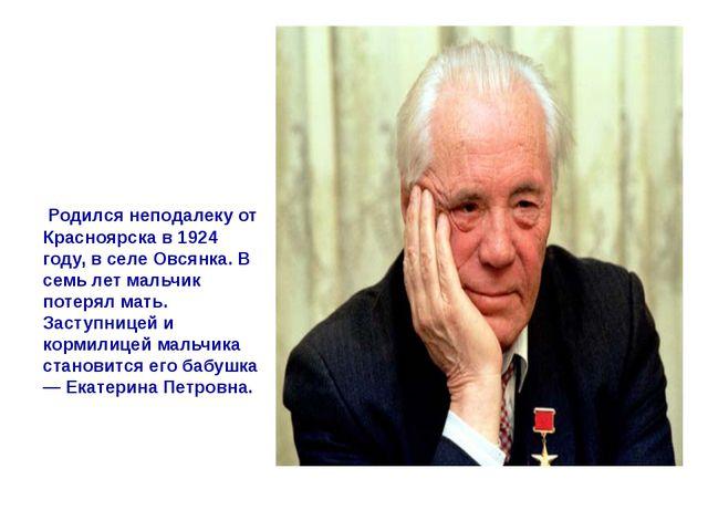 Родился я неподалеку от Красноярска в 1924 году, в селе Овсянка…» В семь лет...