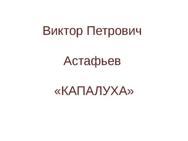 Виктор Петрович Астафьев «КАПАЛУХА»