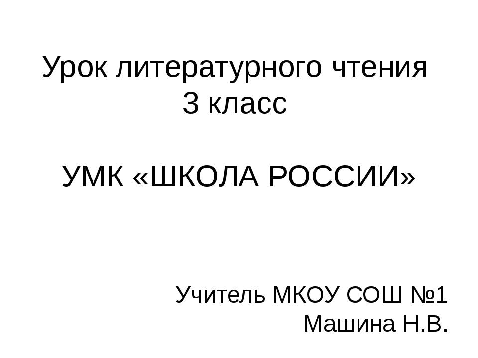 Урок литературного чтения 3 класс УМК «ШКОЛА РОССИИ» Учитель МКОУ СОШ №1 Маши...