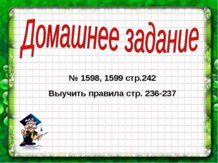 № 1598, 1599 стр.242 Выучить правила стр. 236-237