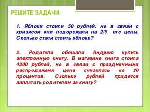 РЕШИТЕ ЗАДАЧИ: 1. Яблоки стоили 50 рублей, но в связи с кризисом они подорожа