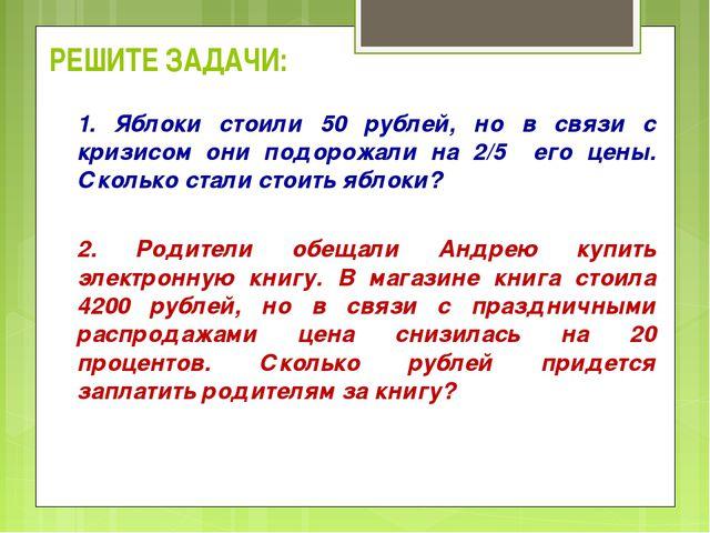 РЕШИТЕ ЗАДАЧИ: 1. Яблоки стоили 50 рублей, но в связи с кризисом они подорожа...