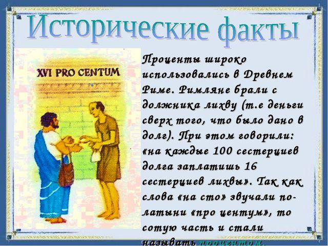 Проценты широко использовались в Древнем Риме. Римляне брали с должника лихву...