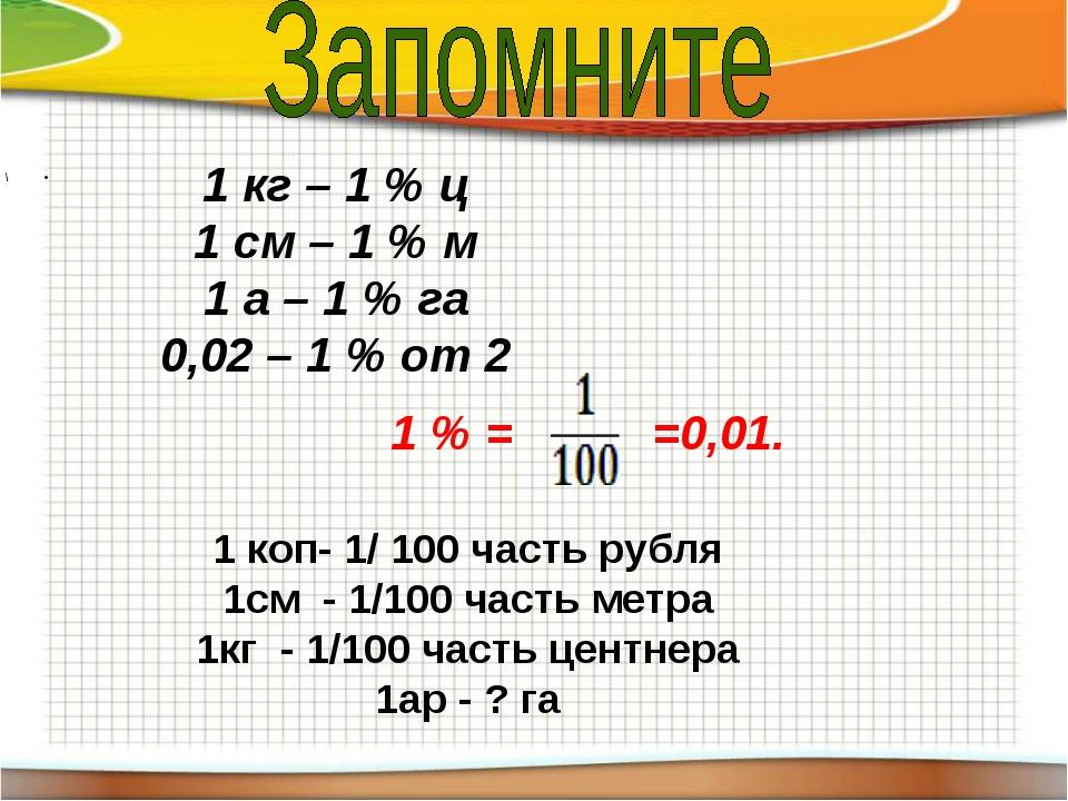 \ 1 кг – 1 % ц 1 см – 1 % м 1 а – 1 % га 0,02 – 1 % от 2 1 % = =0,01. 1 коп-...