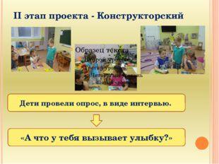 II этап проекта - Конструкторский Дети провели опрос, в виде интервью. «А что