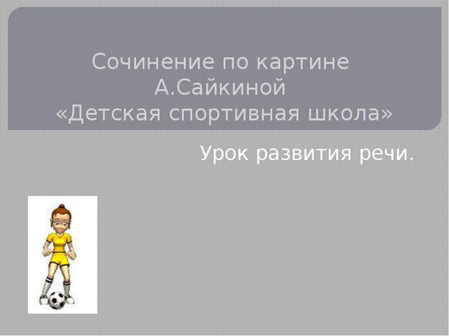 Сочинение по картине А.Сайкиной «Детская спортивная школа» Урок развития речи.