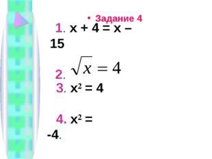 Задание 4 1. х + 4 = х – 15 2. 3. х² = 4 4. х² = -4.