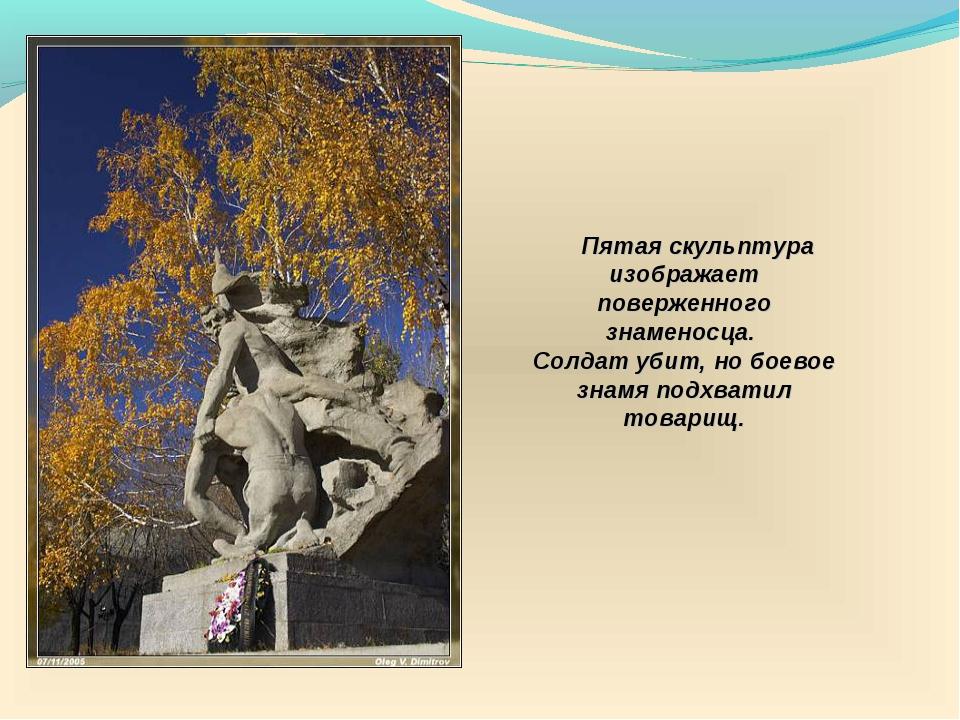 Пятая скульптура изображает поверженного знаменосца. Солдат убит, но боевое...