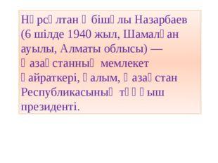 Нұрсұлтан Әбiшұлы Назарбаев (6 шілде1940 жыл,Шамалған ауылы,Алматы облысы