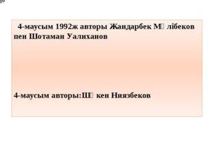 4-маусым 1992ж авторы Жандарбек Мәлібеков пен Шотаман Уалиханов 4-маусым ав