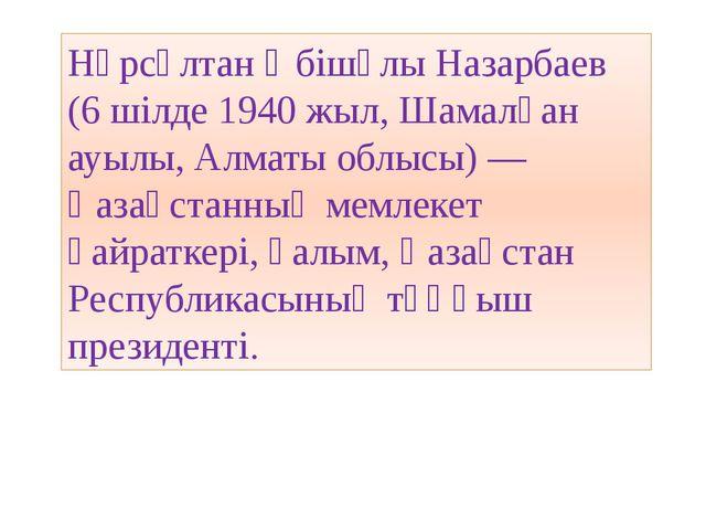 Нұрсұлтан Әбiшұлы Назарбаев (6 шілде1940 жыл,Шамалған ауылы,Алматы облысы...
