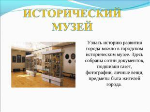 Узнать историю развития города можно в городском историческом музее. Здесь со