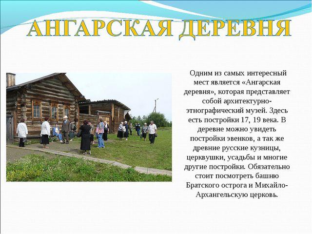 Одним из самых интересный мест является «Ангарская деревня», которая предста...