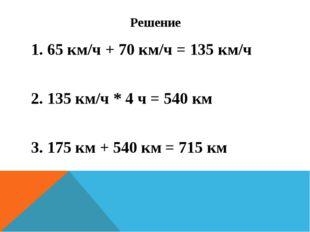 Решение 1. 65 км/ч + 70 км/ч = 135 км/ч 2. 135 км/ч * 4 ч = 540 км 3. 175 км